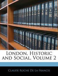London, Historic and Social, Volume 2 by Claude Roche De La Francis