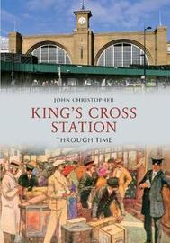 Kings Cross Station Through Time by John Christopher