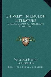 Chivalry in English Literature: Chaucer, Malory, Spenser and Shakespeare by William Henry Schofield
