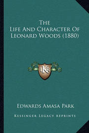 The Life and Character of Leonard Woods (1880) by Edwards Amasa Park