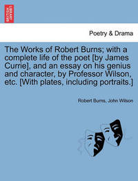 The Works of Robert Burns; With a Complete Life of the Poet [By James Currie], and an Essay on His Genius and Character, by Professor Wilson, Etc. [With Plates, Including Portraits.] by Robert Burns
