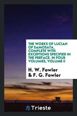 The Works of Lucian of Samosata, Complete with Exceptions Specified in the Preface. in Four Volumes, Volume II by H.W. Fowler