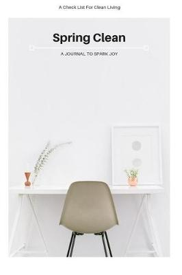 Spring Clean A Journal To Spark Joy A Check List For Clean Living by Cleaning Notebook Publishers
