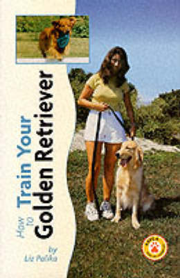 How to Train Your Golden Retriever by Liz Palika