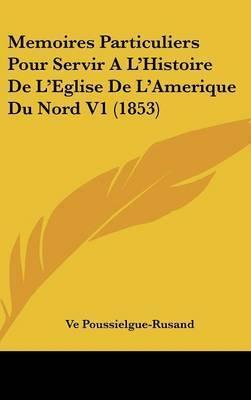 Memoires Particuliers Pour Servir A L'Histoire De L'Eglise De L'Amerique Du Nord V1 (1853) by Ve Poussielgue-Rusand