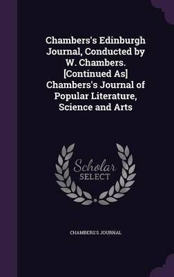 Chambers's Edinburgh Journal, Conducted by W. Chambers. [Continued As] Chambers's Journal of Popular Literature, Science and Arts by Chambers's Journal