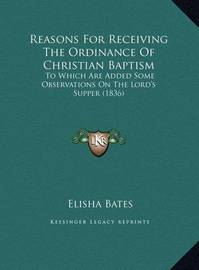 Reasons for Receiving the Ordinance of Christian Baptism: To Which Are Added Some Observations on the Lord's Supper (1836) by Elisha Bates