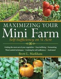 Maximizing Your Mini Farm by Brett L Markham