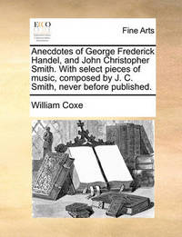 Anecdotes of George Frederick Handel, and John Christopher Smith. with Select Pieces of Music, Composed by J. C. Smith, Never Before Published by William Coxe