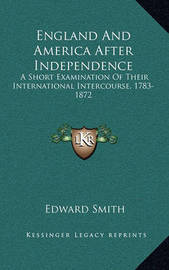 England and America After Independence: A Short Examination of Their International Intercourse, 1783-1872 by Professor Edward Smith