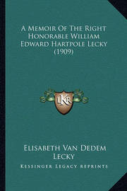A Memoir of the Right Honorable William Edward Hartpole Lecky (1909) by Elisabeth Van Dedem Lecky