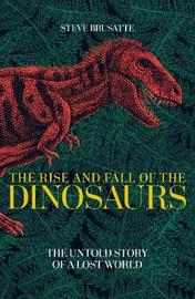 The Rise and Fall of the Dinosaurs by Steve Brusatte