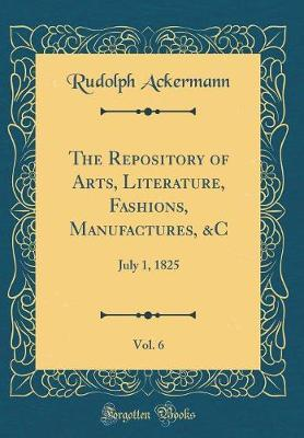 The Repository of Arts, Literature, Fashions, Manufactures, &C, Vol. 6 by Rudolph Ackermann
