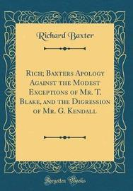 Rich; Baxters Apology Against the Modest Exceptions of Mr. T. Blake, and the Digression of Mr. G. Kendall (Classic Reprint) by Richard Baxter