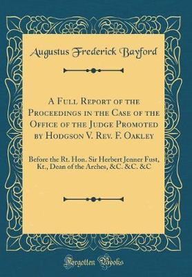 A Full Report of the Proceedings in the Case of the Office of the Judge Promoted by Hodgson V. REV. F. Oakley by Augustus Frederick Bayford