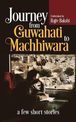 Journey from Guwahati to Machhiwara by Rajiv Bakshi