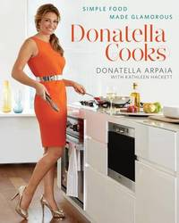 Donatella Cooks: Simple Food Made Glamorous by Donatella Arpaia