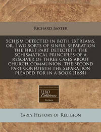 Schism Detected in Both Extreams, Or, Two Sorts of Sinful Separation the First Part Detecteth the Schismatical Principles of a Resolver of Three Cases about Church-Communion, the Second Part Confuteth the Separation Pleaded for in a Book (1684) by Richard Baxter