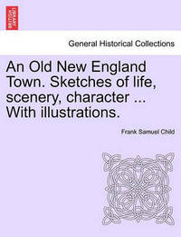 An Old New England Town. Sketches of Life, Scenery, Character ... with Illustrations. by Frank Samuel Child