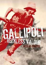 Gallipoli: Reckless Valour by Nicolas Brasch