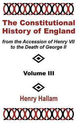 The Constitutional History of England from the Accession of Henry VII to the Death of George II (Volume Three) by Henry Hallam