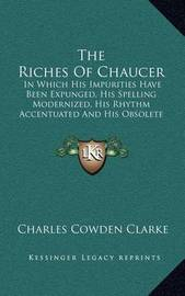 The Riches of Chaucer: In Which His Impurities Have Been Expunged, His Spelling Modernized, His Rhythm Accentuated and His Obsolete Terms Explained (1877) by Charles Cowden Clarke