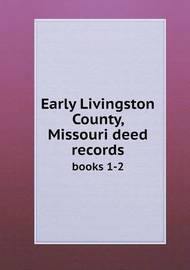 Early Livingston County, Missouri Deed Records Books 1-2 by Elizabeth Prather Ellsberry