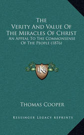 The Verity and Value of the Miracles of Christ: An Appeal to the Commonsense of the People (1876) by Thomas Cooper