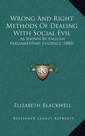 Wrong and Right Methods of Dealing with Social Evil: As Shown by English Parliamentary Evidence (1883) by Elizabeth Blackwell