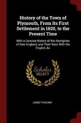 History of the Town of Plymouth, from Its First Settlement in 1620, to the Present Time by James Thacher
