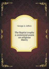 The Baptist Trophy a Centennial Poem on Religious Liberty by George A. Lofton