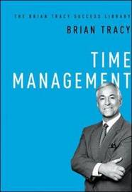 Time Management: The Brian Tracy Success Library by Brian Tracy