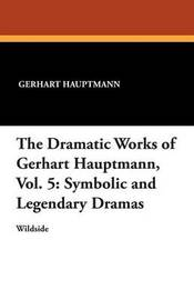 The Dramatic Works of Gerhart Hauptmann, Vol. 5 by Gerhart Hauptmann