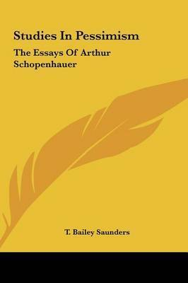 Studies in Pessimism: The Essays of Arthur Schopenhauer by T. Bailey Saunders