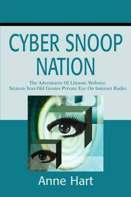 Cyber Snoop Nation: The Adventures of Littanie Webster, Sixteen-Year-Old Genius Private Eyeon Internet Radio by Anne Hart