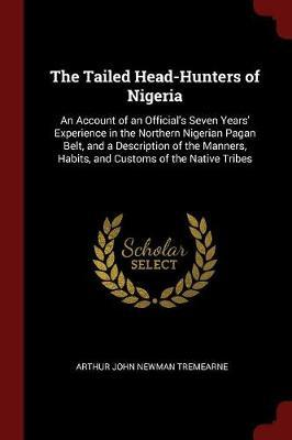 The Tailed Head-Hunters of Nigeria by Arthur John Newman Tremearne