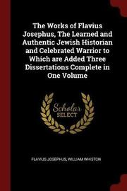 The Works of Flavius Josephus, the Learned and Authentic Jewish Historian and Celebrated Warrior to Which Are Added Three Dissertations Complete in One Volume by Flavius Josephus image
