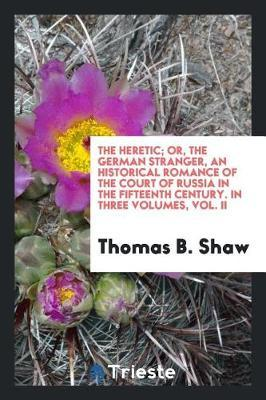 The Heretic; Or, the German Stranger, an Historical Romance of the Court of Russia in the Fifteenth Century. in Three Volumes, Vol. II by Thomas B Shaw