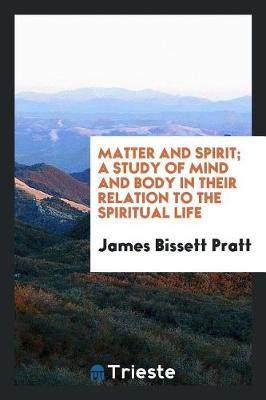 Matter and Spirit; A Study of Mind and Body in Their Relation to the Spiritual Life by James Bissett Pratt image