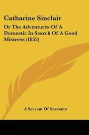 Catharine Sinclair: Or The Adventures Of A Domestic In Search Of A Good Mistress (1852) by A Servant of Servants image