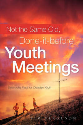 Not the Same Old, Done-It-Before Youth Meetings by Tim Ferguson image