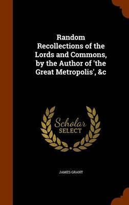 Random Recollections of the Lords and Commons, by the Author of 'The Great Metropolis', &C by James Grant