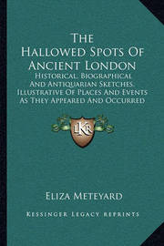 The Hallowed Spots of Ancient London: Historical, Biographical and Antiquarian Sketches, Illustrative of Places and Events as They Appeared and Occurred in the Olden Time (1870) by Eliza Meteyard
