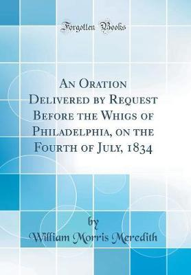 An Oration Delivered by Request Before the Whigs of Philadelphia, on the Fourth of July, 1834 (Classic Reprint) by William Morris Meredith