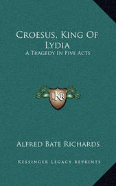 Croesus, King of Lydia: A Tragedy in Five Acts by Alfred Bate Richards