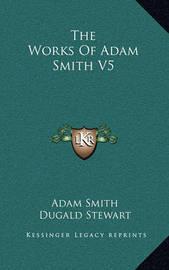 The Works of Adam Smith V5 by Adam Smith