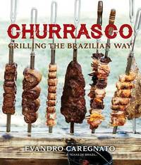 Churrasco: Grilling the Brazilian Way by Evandro Caregnato