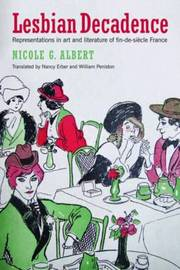 Lesbian Decadence - Representations in Art and Literature of Fin-de-Siecle France by Nicole Albert