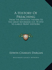 A History of Preaching: From the Apostolic Fathers to the Great Reformers A.D. 70-1572 V2 (Large Print Edition) by Edwin Charles Dargan
