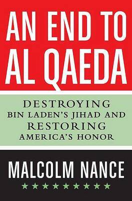 An End to Al-Qaeda: Destroying bin Laden's Jihad and Restoring America's Honor by Malcolm W Nance (Director, SRSI - Special Readiness Services International, Washington, D.C., USA Executive Director, Stottville Center for Understand image